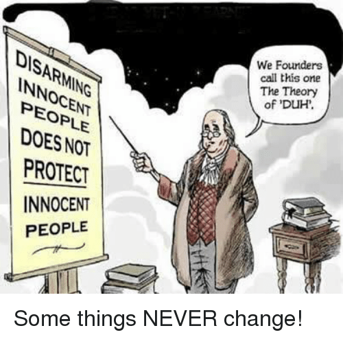 Memes, Change, and Never: We Founders  call this one  The Theory  of DUH  DISARMING  NNOCENT  PEOPLE  DOES NOT  PROTECT  INNOCENT  PEOPLE Some things NEVER change!