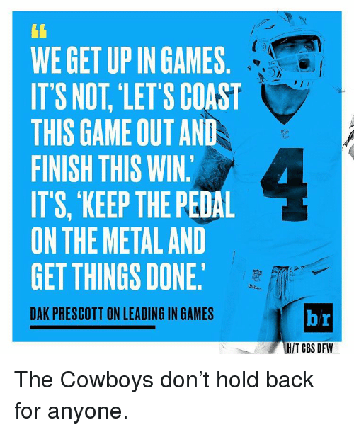 Sports, Cbs, and Cowboy: WE GET UP IN GAMES  IT'S NOT, LETS COAST  THIS GAME OUT AND  FINISH THIS WIN.  ITS, KEEP THE PEDAL  ON THE METAL AND  GET THINGS DONE.  DAK PRESCOTT ON LEADINGIN GAMES  br  HIT CBS DFW The Cowboys don't hold back for anyone.