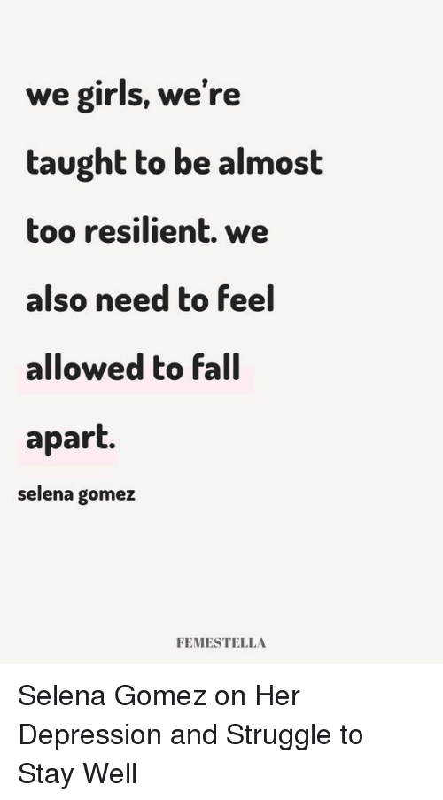 Fall, Girls, and Selena Gomez: we girls, we're  taught to be almost  too resilient. we  also need to feel  allowed to fall  apart.  selena gomez  FEMESTELLA Selena Gomez on Her Depression and Struggle to Stay Well