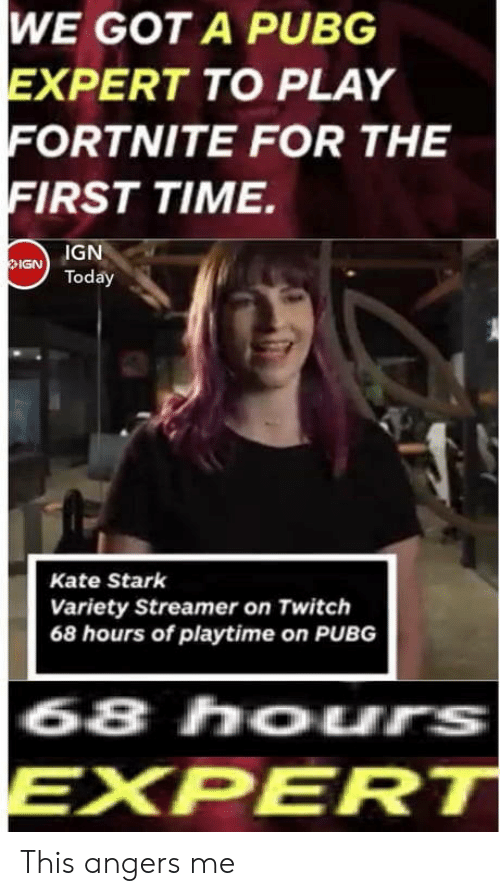 Twitch, Time, and Got: WE GOT A PUBG  XPERT TO PLAY  ORTNITE FOR THE  FIRST TIME.  IGNToday  Kate Stark  Variety Streamer on Twitch  68 hours of playtime on PUBG  68 hours  EXPERT This angers me