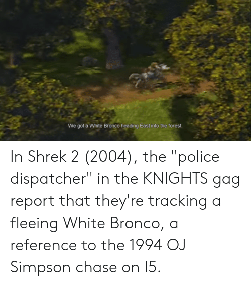 """OJ Simpson, Police, and Shrek: We got a White Bronco heading East into the forest In Shrek 2 (2004), the """"police dispatcher"""" in the KNIGHTS gag report that they're tracking a fleeing White Bronco, a reference to the 1994 OJ Simpson chase on I5."""