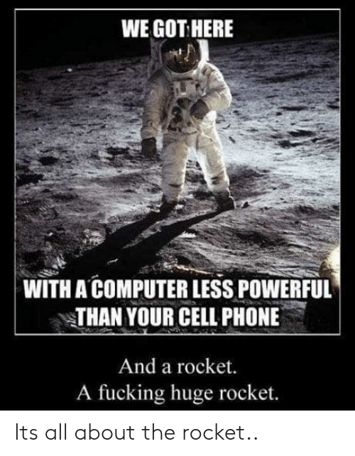 Fucking, Phone, and Computer: WE GOT HERE  WITH A COMPUTER LESS POWERFUL  THAN YOUR CELL PHONE  And a rocket.  A fucking huge rocket. Its all about the rocket..