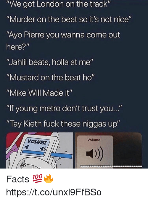 "Facts, Young Metro, and If Young Metro Don't Trust You: ""We got London on the track""  ""Murder on the beat so it's not nice""  ""Ayo Pierre you wanna come out  here?""  ""Jahlil beats, holla at me""  ""Mustard on the beat ho""  ""Mike Will Made it""  ""If young metro don't trust you...""  Tay Kieth fuck these niggas up""  Volume  VOLUMB  a) Facts 💯🔥 https://t.co/unxl9FfBSo"