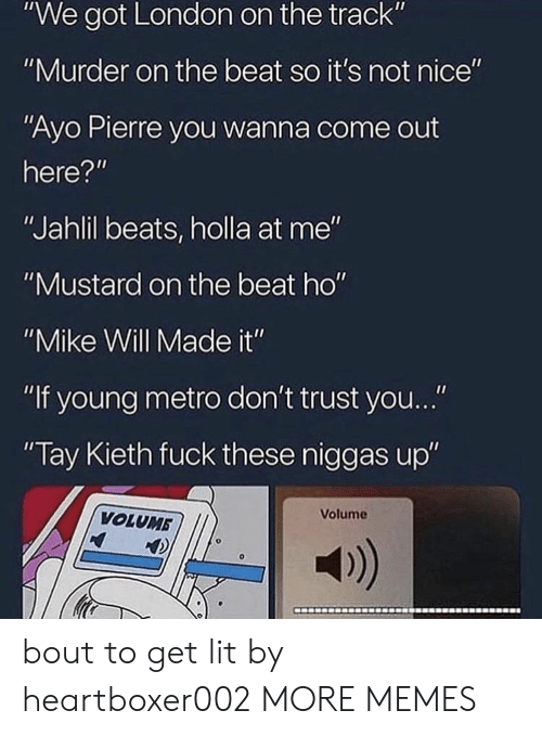 """Dank, Lit, and Memes: """"We got London on the track""""  """"Murder on the beat so it's not nice""""  """"Ayo Pierre you wanna come out  here?""""  """"Jahlil beats, holla at me""""  """"Mustard on the beat ho""""  """"Mike Will Made it""""  """"If young metro don't trust you...""""  Tay Kieth fuck these niggas up""""  Volume  VOLUMB  a) bout to get lit by heartboxer002 MORE MEMES"""