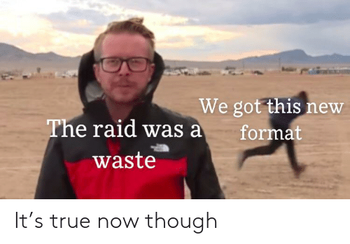 True, Got, and Raid: We got this new  format  The raid was a  waste It's true now though