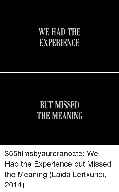 Tumblr, Blog, and Http: WE HAD THE  EXPERIENCE   BUT MISSED  THE MEANING 365filmsbyauroranocte:  We Had the Experience but Missed the Meaning (Laida Lertxundi, 2014)