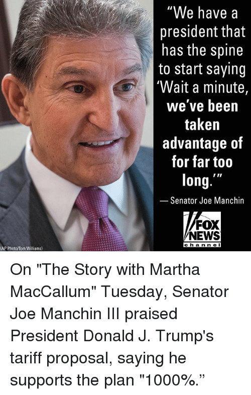 """Memes, News, and Taken: """"We have a  president that  has the spine  to start saying  'Wait a minute,  we've been  taken  advantage of  for far too  long.  Senator Joe Manchin  FOX  NEWS  cha n n e I  AP Photo/Tom Williams) On """"The Story with Martha MacCallum"""" Tuesday, Senator Joe Manchin III praised President Donald J. Trump's tariff proposal, saying he supports the plan """"1000%."""""""