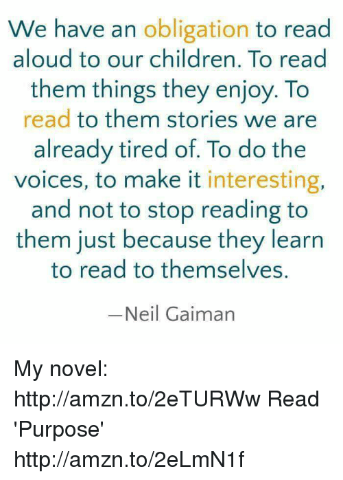 obliged: We have an  obligation to read  aloud to our children. To read  them things they enjoy. To  read to them stories we are  already tired of. To do the  voices, to make it  interesting,  and not to stop reading to  them just because they learn  to read to themselves.  Neil Gaiman My novel: http://amzn.to/2eTURWw Read 'Purpose' http://amzn.to/2eLmN1f
