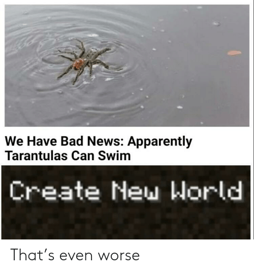 Bad News: We Have Bad News: Apparently  Tarantulas Can Swim  Create New World That's even worse