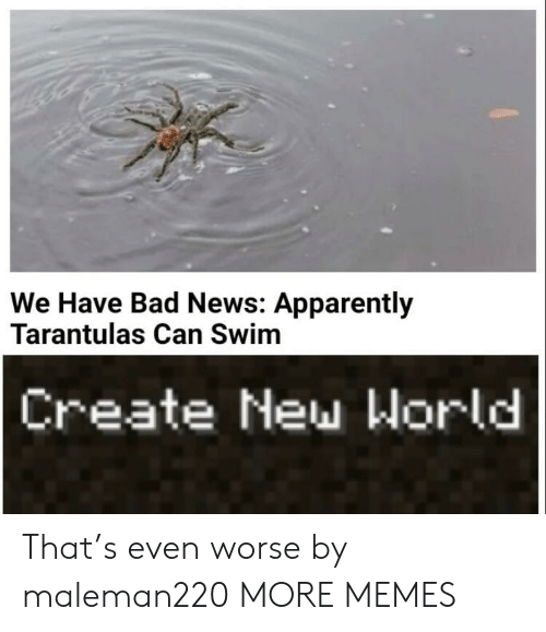 Bad News: We Have Bad News: Apparently  Tarantulas Can Swim  Create New World That's even worse by maleman220 MORE MEMES