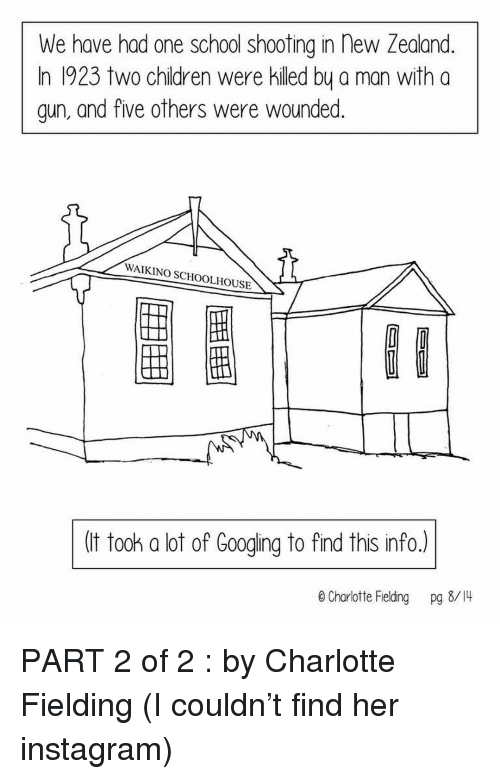 Instagram, Memes, and School: We have had one school shooting in new Zealand.  In 1923 two chidren were killed by a man with a  gun, and five others were wounded.  WAIKINO SCHOOLHOUSE  圈圈  (t took a lot of Googing to find this info.)  e Charlotte Fielding pg 8/4 PART 2 of 2 : by Charlotte Fielding (I couldn't find her instagram)
