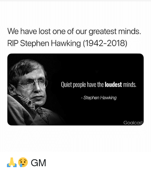 Memes, Stephen, and Stephen Hawking: We have lost one of our greatest minds  RIP Stephen Hawking (1942-2018)  Quiet people have the loudest minds.  Goalcast 🙏😢 GM