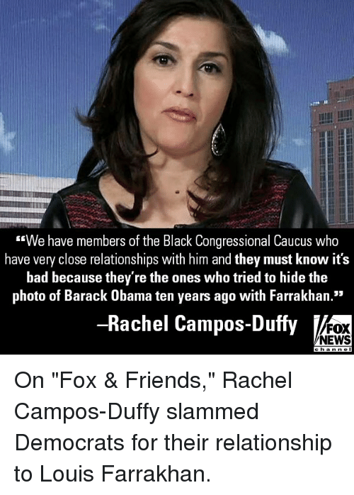 """Bad, Friends, and Memes: We have members of the Black Congressional Caucus who  have very close relationships with him and they must know it's  bad because they're the ones who tried to hide the  photo of Barack Obama ten years ago with Farrakhan.""""  95  Rachel Campos-Duffy  FOX  NEWS On """"Fox & Friends,"""" Rachel Campos-Duffy slammed Democrats for their relationship to Louis Farrakhan."""