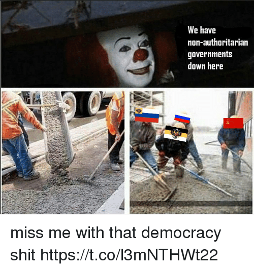 Shit, Democracy, and Down: We have  non-authoritarian  governments  down here miss me with that democracy shit https://t.co/l3mNTHWt22