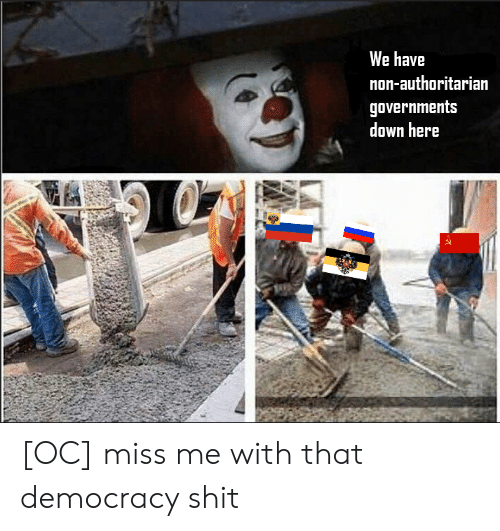 Shit, Democracy, and Down: We have  non-authoritarian  governments  down here [OC] miss me with that democracy shit