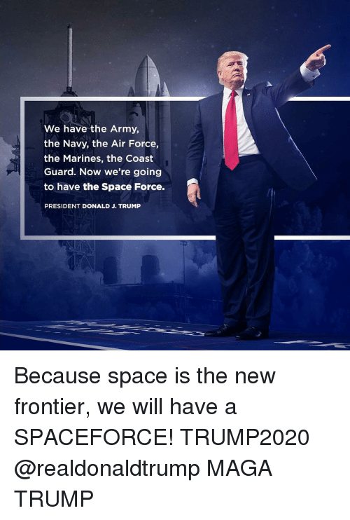 Memes, Army, and Air Force: We have the Army,  the Navy, the Air Force,  the Marines, the Coast  Guard. Now we're going  to have the Space Force.  PRESIDENT DONALD J. TRUMP Because space is the new frontier, we will have a SPACEFORCE! TRUMP2020 @realdonaldtrump MAGA TRUMP