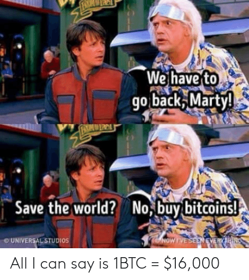 All I Can Say Is: We have to  go back Marty  Save the worldNo,buy bitcoins!  UNIVERSAL STUDIOS All I can say is 1BTC = $16,000