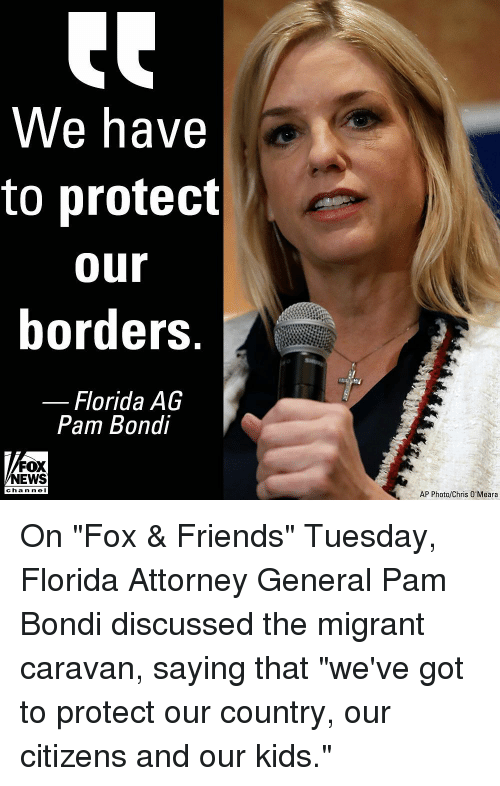 """Friends, Memes, and News: We have  to protect  our  borders  Florida AG  Pam Bondi  FOX  NEWS  channe I  AP Photo/Chris O'Meara On """"Fox & Friends"""" Tuesday, Florida Attorney General Pam Bondi discussed the migrant caravan, saying that """"we've got to protect our country, our citizens and our kids."""""""