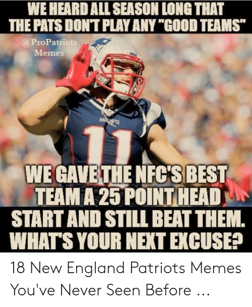 """England Patriots Memes: WE HEARD ALL SEASON LONG THAT  THE PATS DONT PLAY ANY """"GOOD TEAMS  @ProPatriots  Memes  PA  WE GAVETHENFC'S BEST  TEAM A 25 POINT HEAD  START AND STILL BEAT THEM.  WHATS YOUR NEXTEXCUSER 18 New England Patriots Memes You've Never Seen Before ..."""