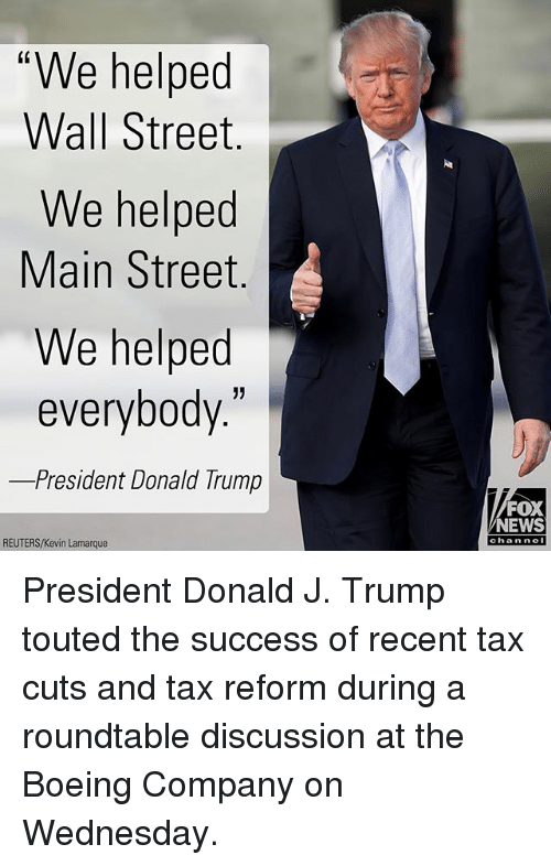 "Donald Trump, Memes, and News: ""We helped  Wall Street  We helped  Main Street.  We helped  everybody  -President Donald Trump  1)  FOX  NEWS  REUTERS/Kevin Lamarque  channel President Donald J. Trump touted the success of recent tax cuts and tax reform during a roundtable discussion at the Boeing Company on Wednesday."