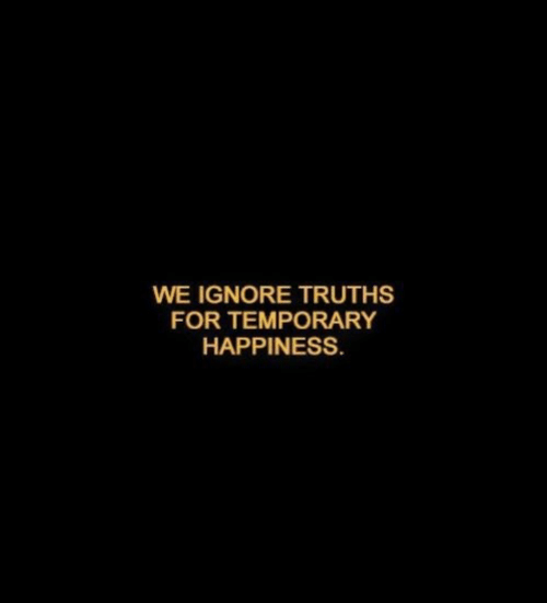 ignore: WE IGNORE TRUTHS  FOR TEMPORARY  HAPPINESS.