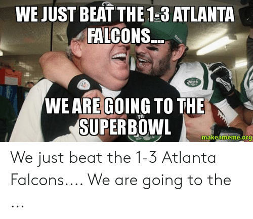 Atlanta Falcons Memes: WE JUST BEAT THE 1-3 ATLANTA  FALCONS.  WE ARE GOING TO THE  SUPERBOWL  makeameme.org We just beat the 1-3 Atlanta Falcons.... We are going to the ...