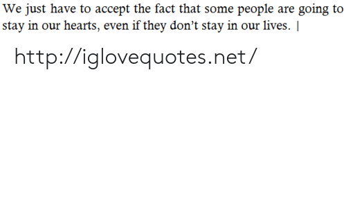 Hearts, Http, and Net: We just have to accept the fact that some people are going to  stay in our hearts, even if they don't stay in our lives. http://iglovequotes.net/
