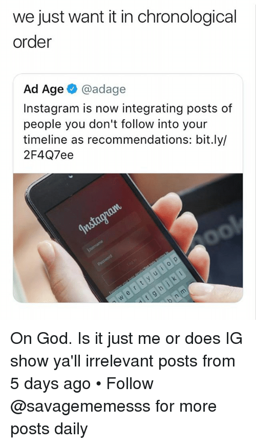 God, Instagram, and Memes: we just want it in chronological  order  Ad Age @adage  Instagram is now integrating posts of  people you don't follow into your  timeline as recommendations: bit.ly,l  2F4Q7ee On God. Is it just me or does IG show ya'll irrelevant posts from 5 days ago • Follow @savagememesss for more posts daily