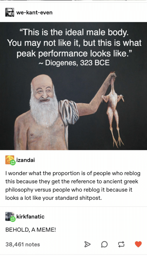 "Standard: we-kant-even  ""This is the ideal male body.  You may not like it, but this is what  peak performance looks like.""  Diogenes, 323 BCE  izandai  I wonder what the proportion is of people who reblog  this because they get the reference to ancient greek  philosophy versus people who reblog it because it  looks a lot like your standard shitpost.  kirkfanatic  BEHOLD, A MEME!  38,461 notes  A"