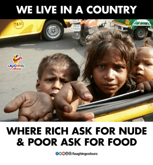 Food, Live, and Nude: WE LIVE IN A COUNTRY  TAXI  9175  AUGHING  WHERE RICH ASK FOR NUDE  & POOR ASK FOR FOOD  0OOOW/laughingcolours
