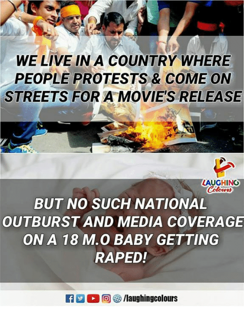 Movies, Streets, and Live: WE LIVE IN A COUNTRY WHERE  PEOPLE PROTESTS & COME ON  STREETS FOR A MOVIE'S RELEASE  LAUGHING  BUT NO SUCH NATIONAL  OUTBURST AND MEDIA COVERAGE  ON A 18 M.O BABY GETTING  RAPED.!