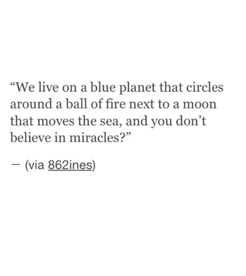 "Dont Believe: ""We live on a blue planet that circles  around a ball of fire next to a moon  that moves the sea, and you don't  believe in miracles?""  (via 862ines)  -"