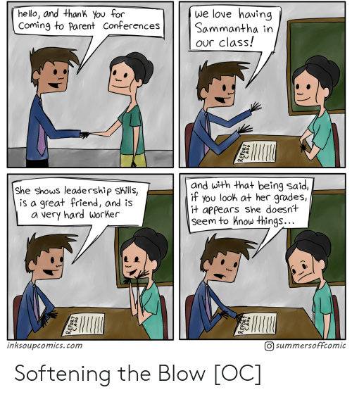 Appears: we love having  Sammantha in  our class!  hello, and thank You for  Coming to Parent Conferences  and with that being said,  if you look at her grades,  it appears she doesnt  Seem to hnow things...  She shows leadership skills,  is a great friend, and is  a very hard worker  inksoupcomics.com  O summersoffcomic Softening the Blow [OC]