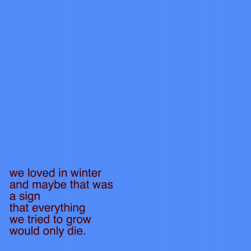 Winter: we loved in winter  and maybe that was  a sign  that everything  we tried to grow  would only die.