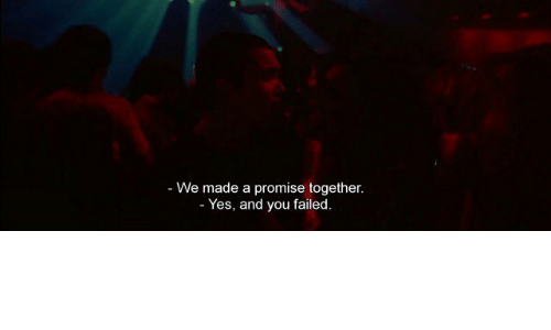 You Failed: - We made a promise together  Yes, and you failed.