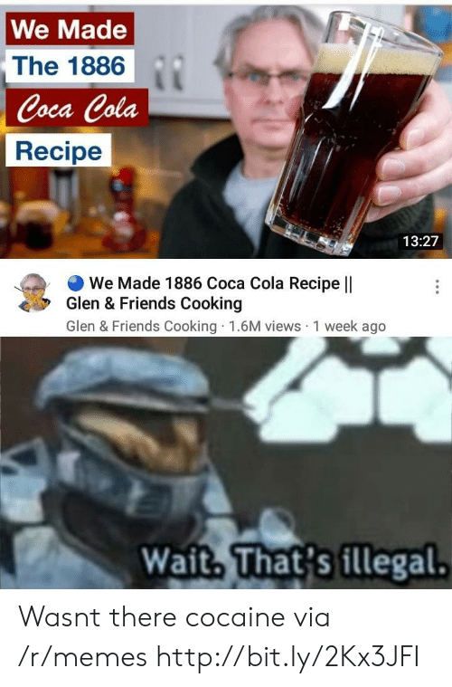 glen: We Made  The 1886  Coca Cola  Recipe  13:27  We Made 1886 Coca Cola Recipe ||  Glen & Friends Cooking  Glen & Friends Cooking 1.6M views 1 week ago  Wait. That's illegal. Wasnt there cocaine via /r/memes http://bit.ly/2Kx3JFI