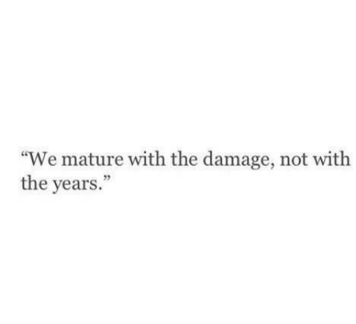 "Damage, Mature, and  Years: ""We mature with the damage, not with  the years.  03"