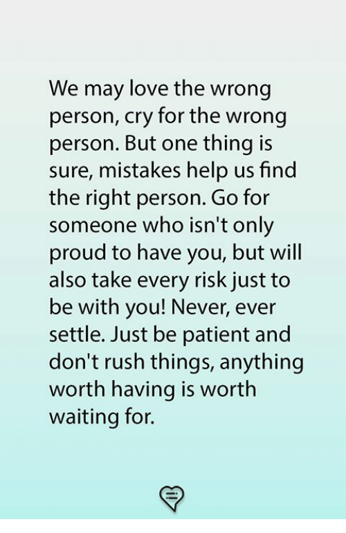 Love, Memes, and Help: We may love the wrong  person, cry for the wrong  person. But one thing is  sure, mistakes help us find  the right person. Go for  someone who isn't only  proud to have you, but will  also take every risk just to  be with you! Never, ever  settle. Just be patient and  don't rush things, anything  worth having is worth  waiting for.