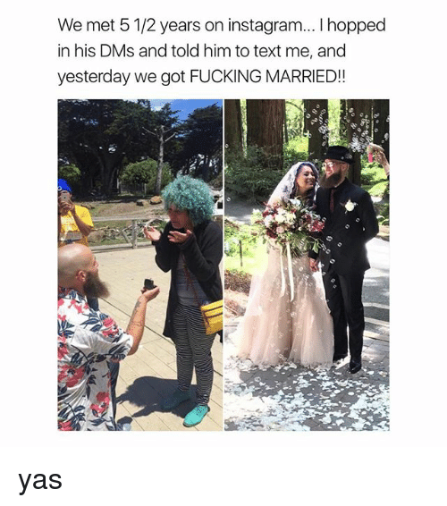 Fucking, Instagram, and Texting: We met 5 1/2 years on instagram... I hopped  in his DMs and told him to text me, and  yesterday we got FUCKING MARRIED!! yas