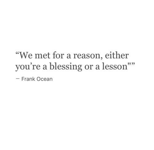 """Frank Ocean: """"We met for a reason, either  you're a blessing or a lesson""""""""  1135  - Frank Ocean"""