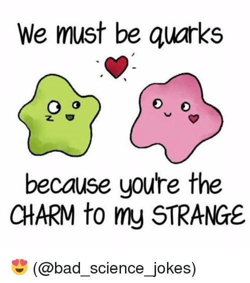 Bad, Memes, and Jokes: We must be quarks  because youre the  CHARM to my STRANGE 😍 (@bad_science_jokes)