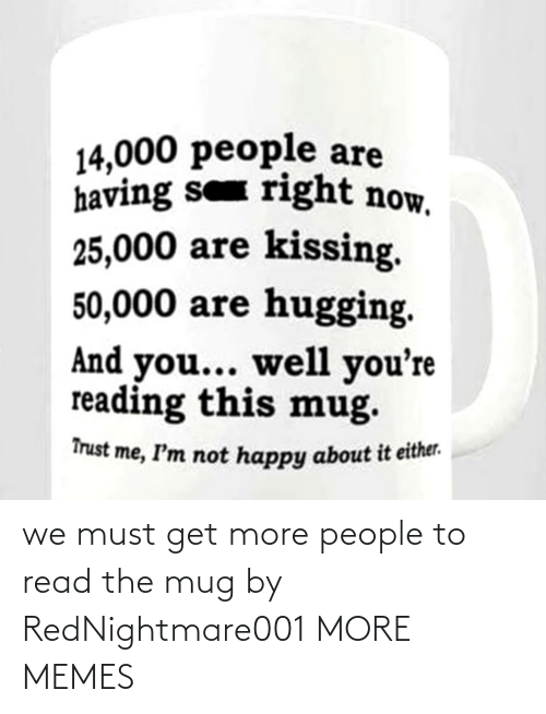 get: we must get more people to read the mug by RedNightmare001 MORE MEMES