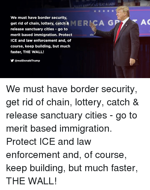 Sanctuary Cities: We must have border security,  get rid of chain, lottery, catch & MER CA GP  AC  release sanctuary cities -go to  merit based immigration. Protect  ICE and law enforcement and, of  course, keep building, but much  faster, THE WALL!  Y @realDonaldTrump  de We must have border security, get rid of chain, lottery, catch & release sanctuary cities - go to merit based immigration. Protect ICE and law enforcement and, of course, keep building, but much faster, THE WALL!