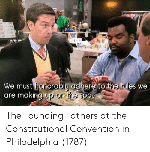 Philadelphia, Founding Fathers, and Spot: We must honorably adhere to the rules we  are makingrup on the spot The Founding Fathers at the Constitutional Convention in Philadelphia (1787)