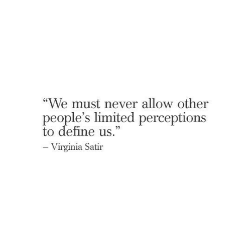 "Virginia: ""We must never allow other  people's limited perceptions  to define us.""  -Virginia Satir"