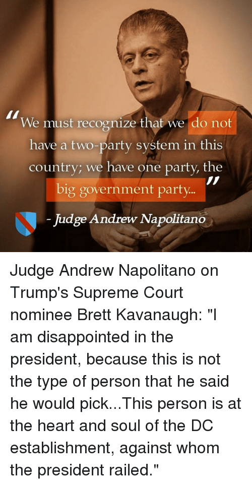 "Big Government: We must recognize that we do not  have a two-party system in this  country; we have one party, the  big government party  Judge Andrew Napolitano Judge Andrew Napolitano on Trump's Supreme Court nominee Brett Kavanaugh:  ""I am disappointed in the president, because this is not the type of person that he said he would pick...This person is at the heart and soul of the DC establishment, against whom the president railed."""