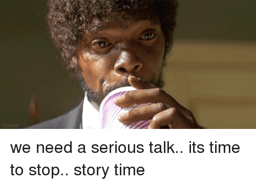 Serious Talk: we need a serious talk.. its time to stop.. story time