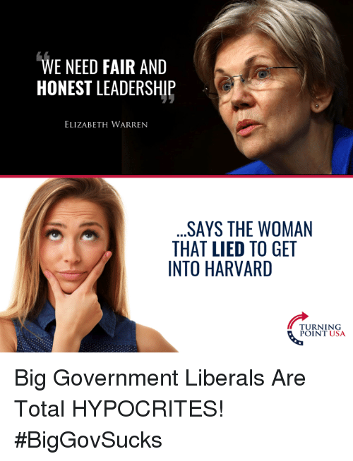Elizabeth Warren, Memes, and Harvard: WE NEED FAIR AND  HONEST LEADERSHIP  ELIZABETH WARREN  .SAYS THE WOMAN  THAT LIED TO GET  INTO HARVARD  TURNING  POINT USA Big Government Liberals Are Total HYPOCRITES! #BigGovSucks