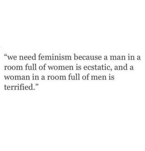 "Feminism, Women, and Man: ""we need feminism because a man in a  room full of women is ecstatic, and a  woman in a room full of men is  terrified."""