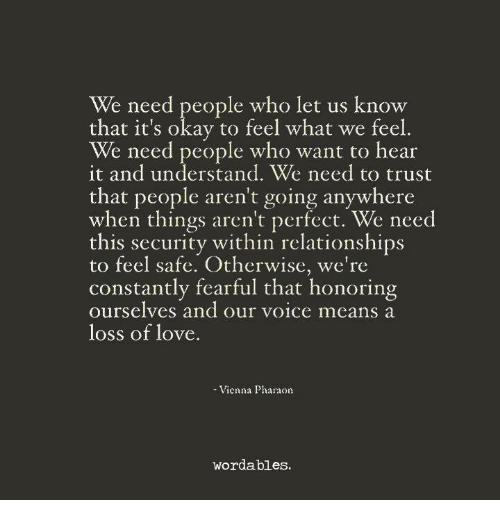 Love, Relationships, and Okay: We need people who let us know  that it's okay to feel what we feel  We need people who want to hear  it and understand. We need to trust  that people aren't going anywhere  when things aren't perfect. We need  this security within relationships  to feel safe. Otherwise, we're  constantly fearful that honoring  ourselves and our voice means a  loss of love  Vienna Pharaon  wordables.